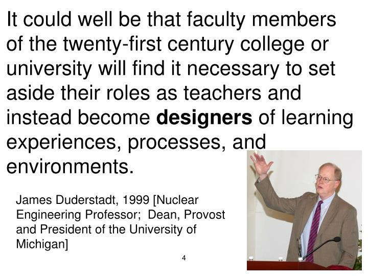 It could well be that faculty members of the twenty-first century college or university will find it necessary to set aside their roles as teachers and instead become