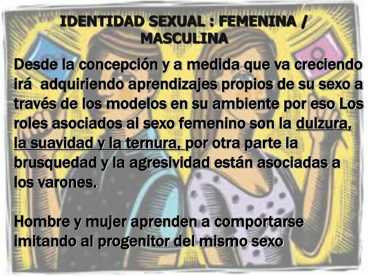 IDENTIDAD SEXUAL : FEMENINA / MASCULINA