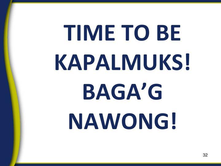 TIME TO BE KAPALMUKS!