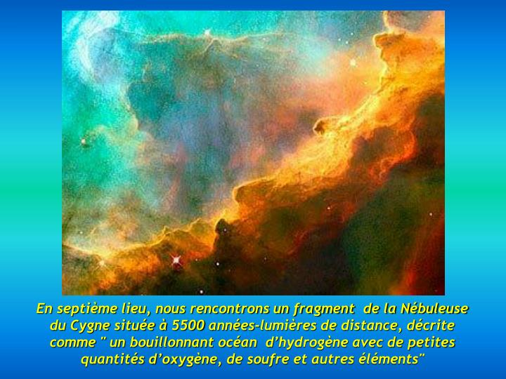 """En septième lieu, nous rencontrons un fragment  de la Nébuleuse du Cygne située à 5500 années-lumières de distance, décrite comme """" un bouillonnant océan  d'hydrogène avec de petites quantités d'oxygène, de soufre et autres éléments"""""""
