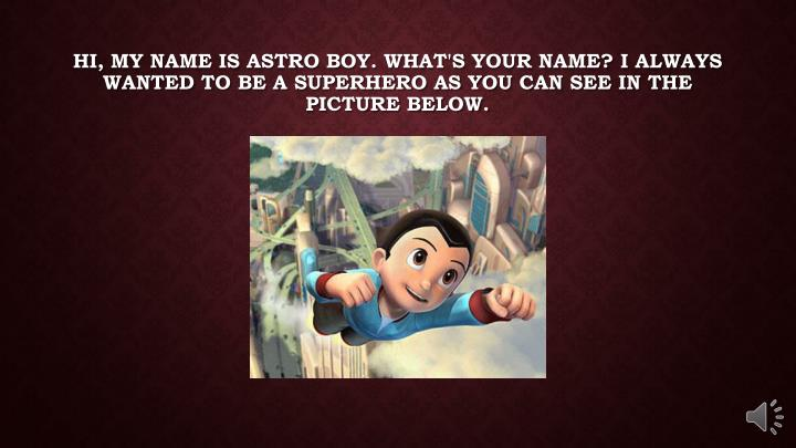 Hi, my name is astro boy. What's your name? I always wanted to be a superhero as you can see in the ...