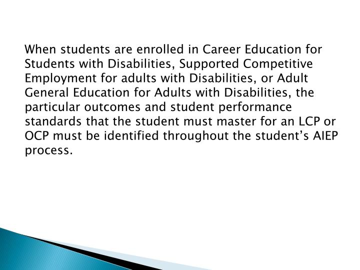 When students are enrolled in Career Education for Students with Disabilities, Supported Competitive Employment for adults with Disabilities, or Adult General Education for Adults with Disabilities, the particular outcomes and student performance standards that the student must master for an LCP or OCP must be identified throughout the student's AIEP process.