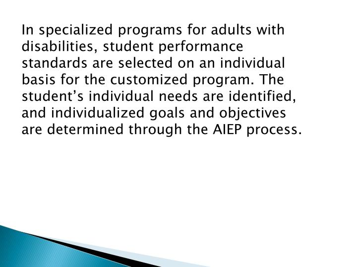 In specialized programs for adults with disabilities, student performance standards are selected on an individual basis for the customized program. The student's individual needs are identified, and individualized goals and objectives are determined through the AIEP process.