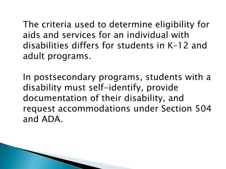 The criteria used to determine eligibility for aids and services for an individual with disabilities differs for students in K–12 and adult programs.