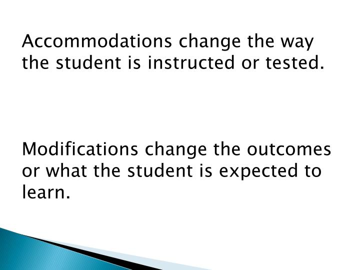 Accommodations change the way the student is instructed or tested.