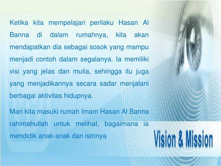 Ketika kita mempelajari perilaku Hasan Al Banna di dalam rumahnya, kita akan mendapatkan dia sebagai...