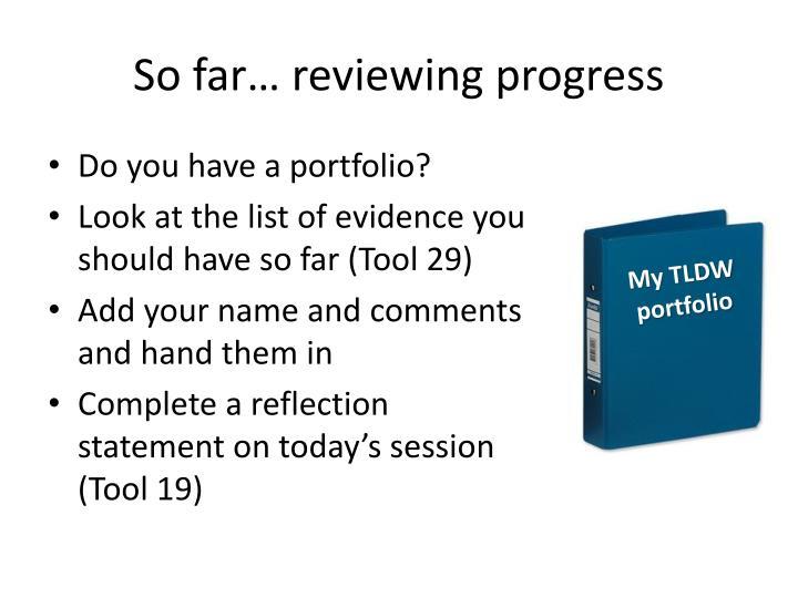 So far… reviewing progress