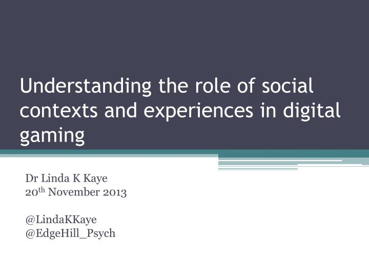 Understanding the role of social contexts and experiences in digital gaming
