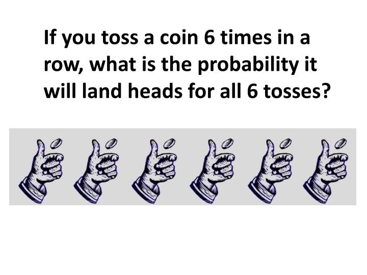 If you toss a coin 6 times in a row, what is the probability it will land heads for all 6 tosses?