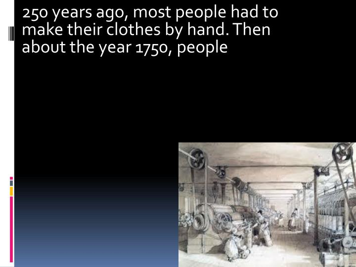 250 years ago most people had to make their clothes by hand then about the year 1750 people