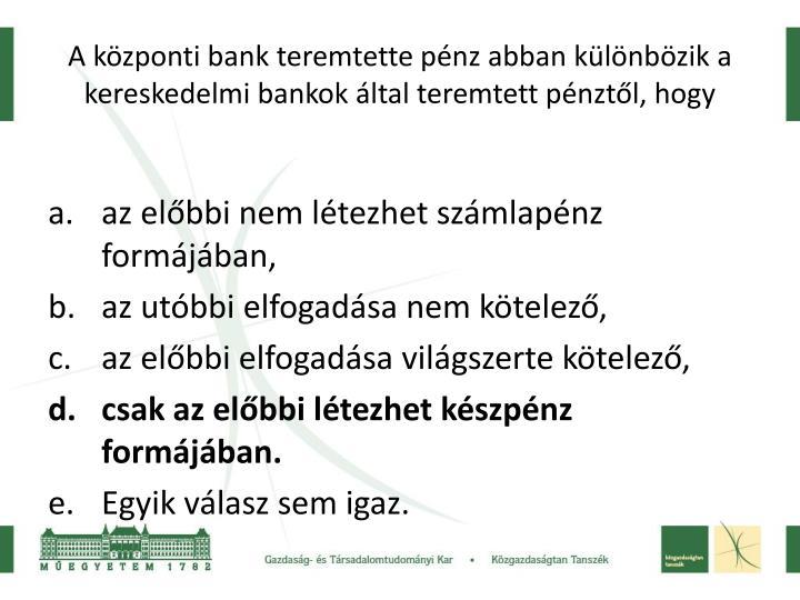 A központi bank teremtette pénz abban különbözik a kereskedelmi bankok által teremtett pénztől, hogy