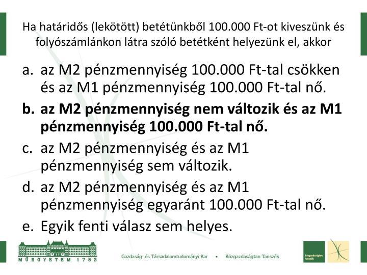 Ha határidős (lekötött) betétünkből 100.000 Ft-ot kiveszünk és folyószámlánkon látra szóló betétként helyezünk el, akkor