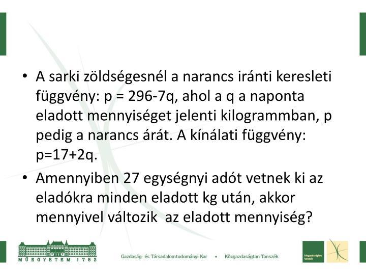 A sarki zöldségesnél a narancs iránti keresleti függvény: p = 296-7q, ahol a q a naponta elado...