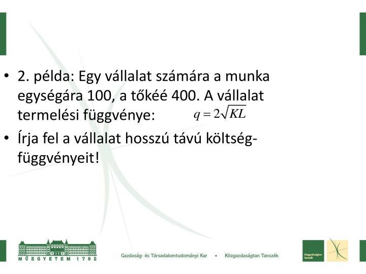 2. példa: Egy vállalat számára a munka egységára 100, a tőkéé 400. A vállalat termelési függvénye: