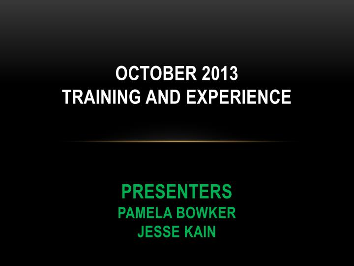 october 2013 training and experience presenters pamela bowker jesse kain n.