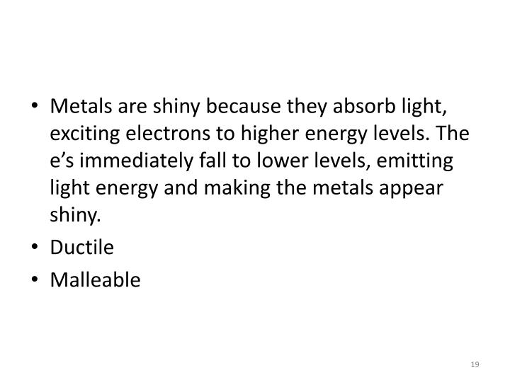 Metals are shiny because they absorb light, exciting electrons to higher energy levels. The