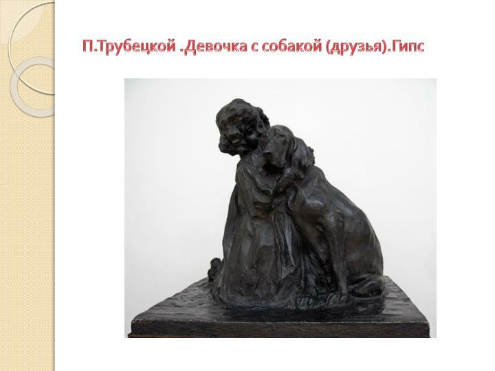 П.Трубецкой .Девочка с собакой (друзья).Гипс