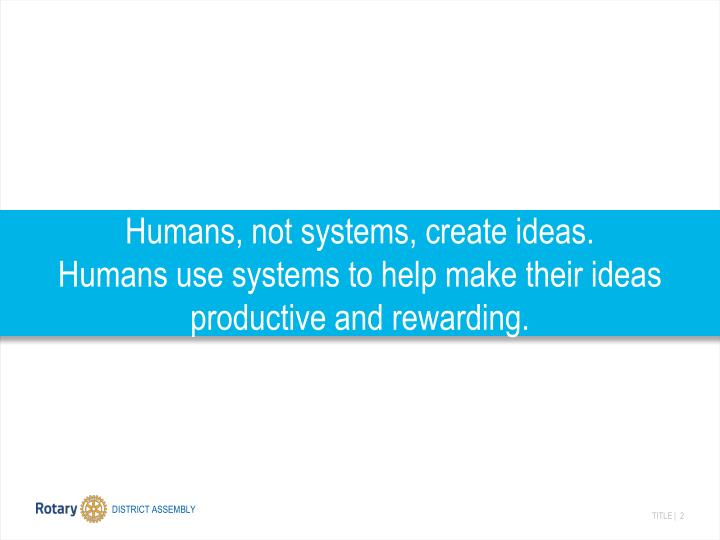Humans, not systems, create ideas.