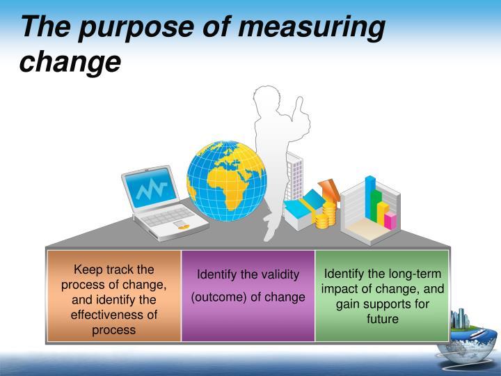 The purpose of measuring change