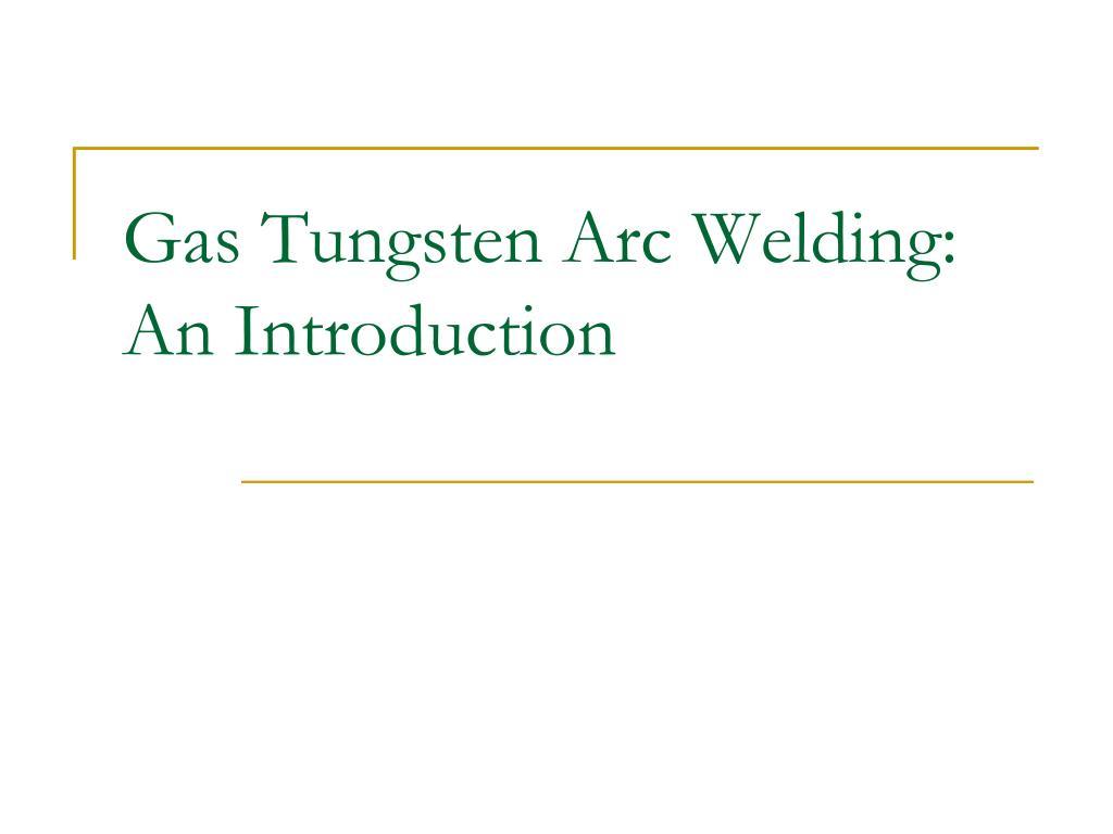 Ppt Gas Tungsten Arc Welding An Introduction Powerpoint Presentation Id 3167391