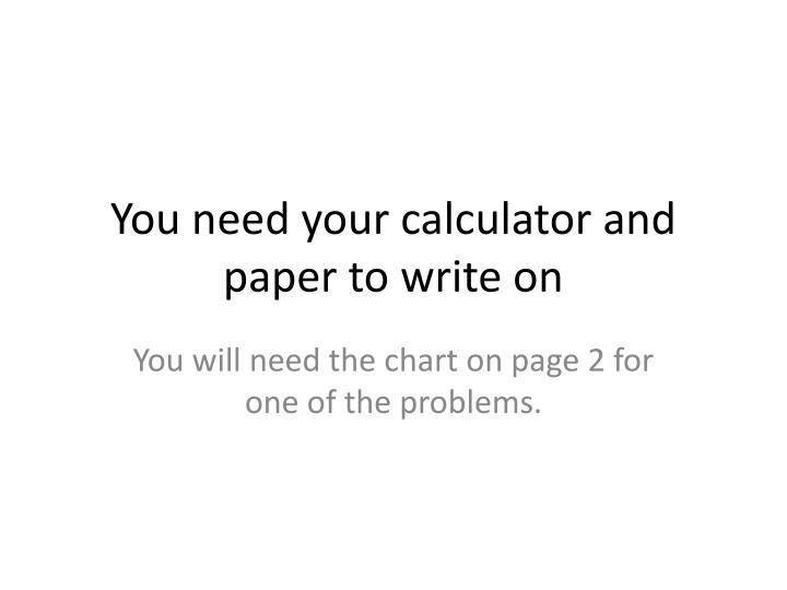You need your calculator and paper to write on