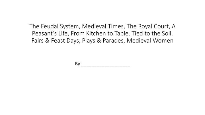 The Feudal System, Medieval Times, The Royal Court, A Peasant's Life, From Kitchen to Table, Tied ...