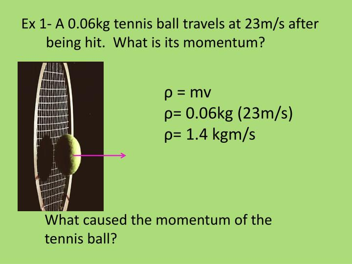 Ex 1 a 0 06kg tennis ball travels at 23m s after being hit what is its momentum