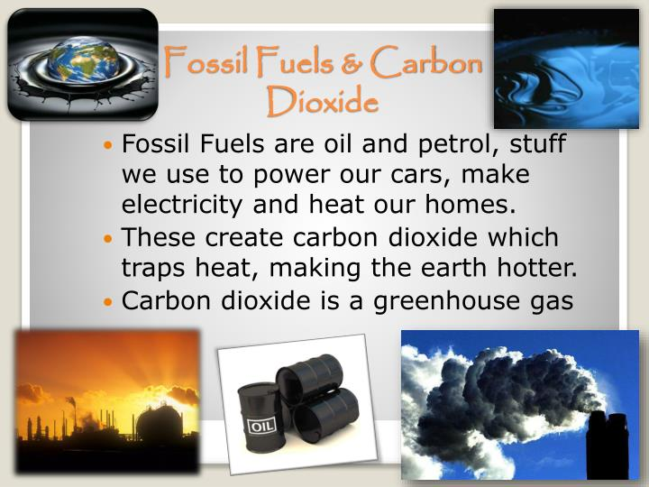 Fossil Fuels are oil and petrol, stuff we use to power our cars, make electricity and heat our homes.