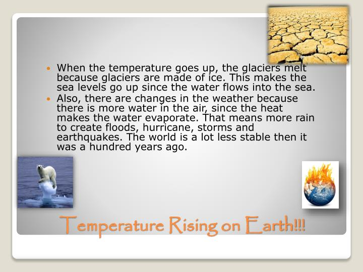 When the temperature goes up, the glaciers melt because glaciers are made of ice. This makes the sea levels go up since the water flows into the sea.