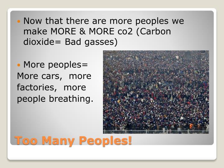 Now that there are more peoples we make MORE & MORE co2 (Carbon dioxide= Bad gasses)