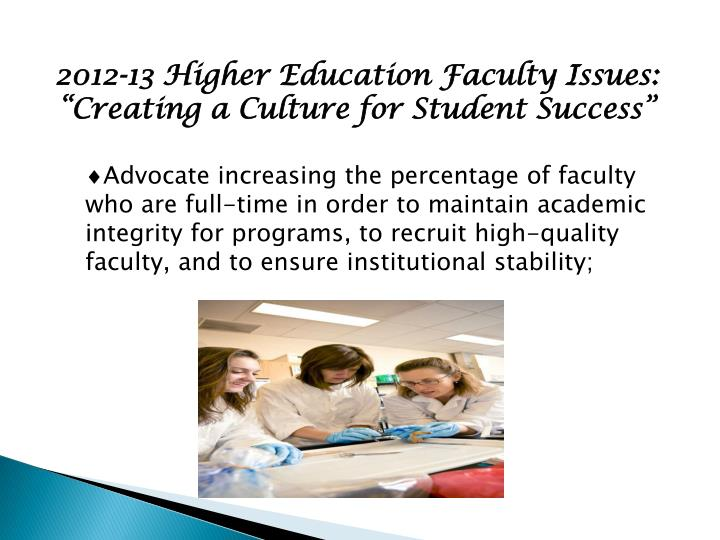 Advocate increasing the percentage of faculty who are full-time in order to maintain academic integrity for programs, to recruit high-quality faculty, and to ensure institutional stability;
