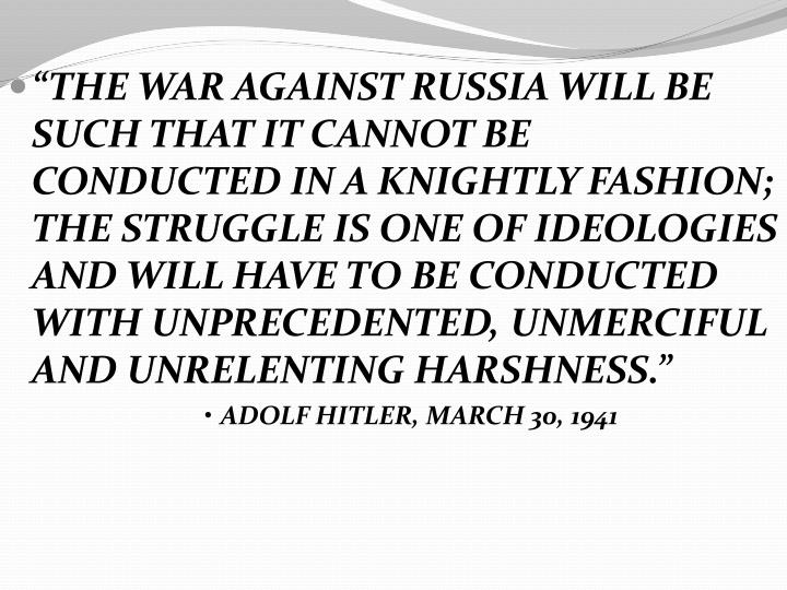 """THE WAR AGAINST RUSSIA WILL BE SUCH THAT IT CANNOT BE CONDUCTED IN A KNIGHTLY FASHION;  THE STRUGGLE IS ONE OF IDEOLOGIES AND WILL HAVE TO BE CONDUCTED WITH UNPRECEDENTED, UNMERCIFUL AND UNRELENTING HARSHNESS."""