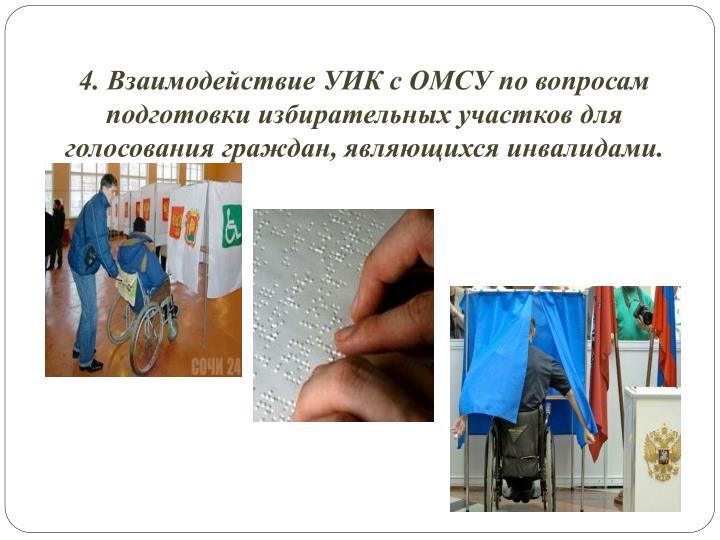 4. Взаимодействие УИК с ОМСУ по вопросам подготовки избирательных участков для голосования граждан, являющихся инвалидами.