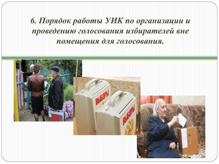 6. Порядок работы УИК по организации и проведению голосования избирателей вне помещения для голосования.