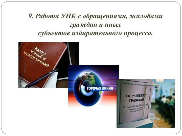 9. Работа УИК с обращениями, жалобами граждан и иных