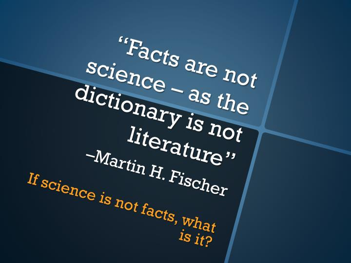 facts are not science as the dictionary is not literature martin h fischer n.