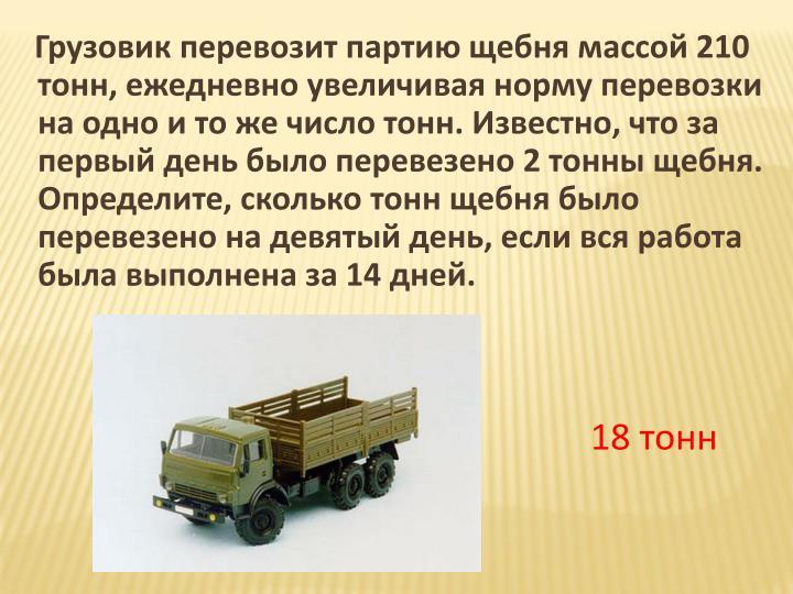Грузовик перевозит партию щебнямассой 210 тонн, ежедневно увеличивая норму перевозки на одно и то же число тонн. Известно, что за первый день было перевезено 2 тонны щебня. Определите, сколько тонн щебня было перевезено на девятый день, если вся работа была выполнена за 14 дней.