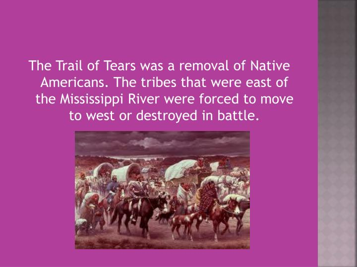 The Trail of Tears was a removal of Native Americans. The tribes that were east of the Mississippi R...