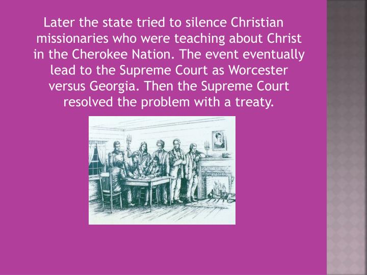 Later the state tried to silence Christian missionaries who were teaching about Christ in the Cherokee Nation. The event eventually lead to the Supreme Court as Worcester versus