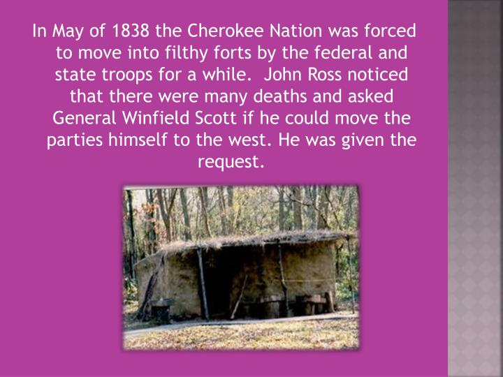 In May of 1838 the Cherokee Nation was forced to move into filthy forts by the federal and state troops for a while.  John Ross noticed that there were many deaths and asked General Winfield Scott if he could move the parties himself to the west.