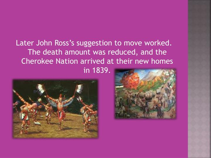 Later John Ross's suggestion to move worked. The death amount was reduced, and the Cherokee Nation arrived at their new homes in 1839.