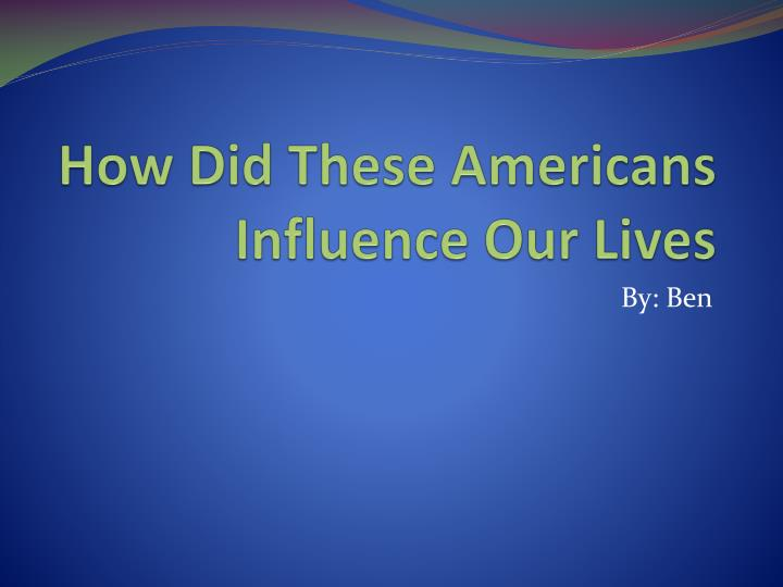how did these americans influence our lives n.