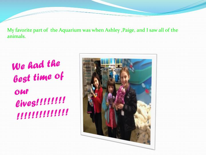 My favorite part of  the Aquarium was when Ashley ,Paige, and I saw all of the animals.