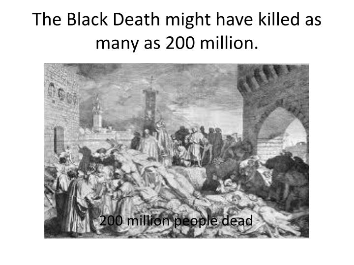 The Black Death might have killed as many as 200 million.
