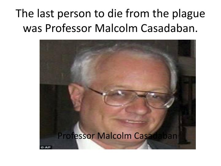 The last person to die from the plague was Professor Malcolm Casadaban.