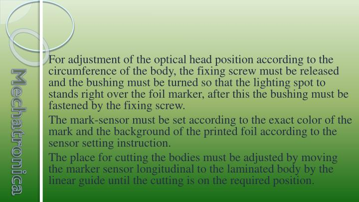 For adjustment of the optical head position according to the circumference of the body, the fixing screw must be released and the bushing must be turned so that the lighting spot to stands right over the foil marker, after this the bushing must be fastened by the fixing screw.