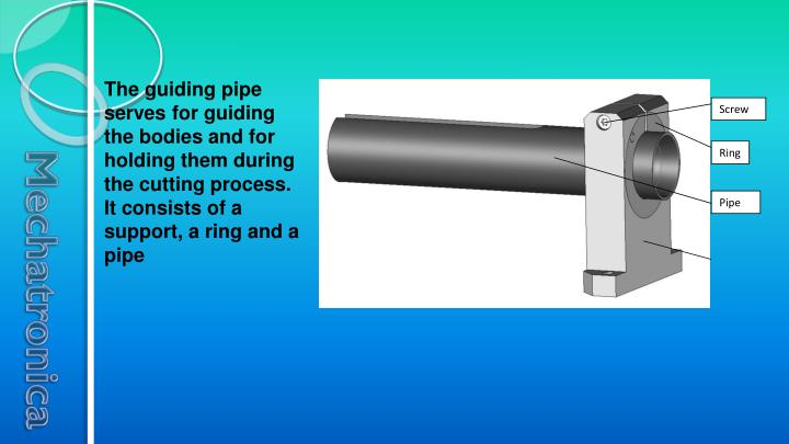 The guiding pipe serves for guiding the bodies and for holding them during the cutting process. It consists of a support, a ring and a pipe
