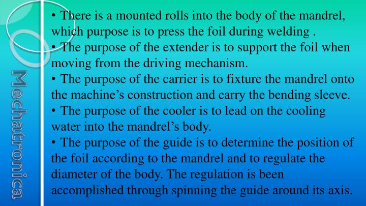 There is a mounted rolls into the body of the mandrel, which purpose is to press the foil during welding .