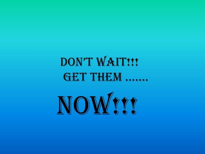 Don't wait!!!