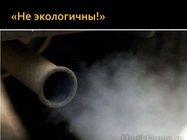 «Не экологичны!»